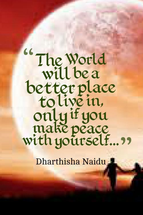 The World will be a better place to live in, only if you make peace with yourself...
