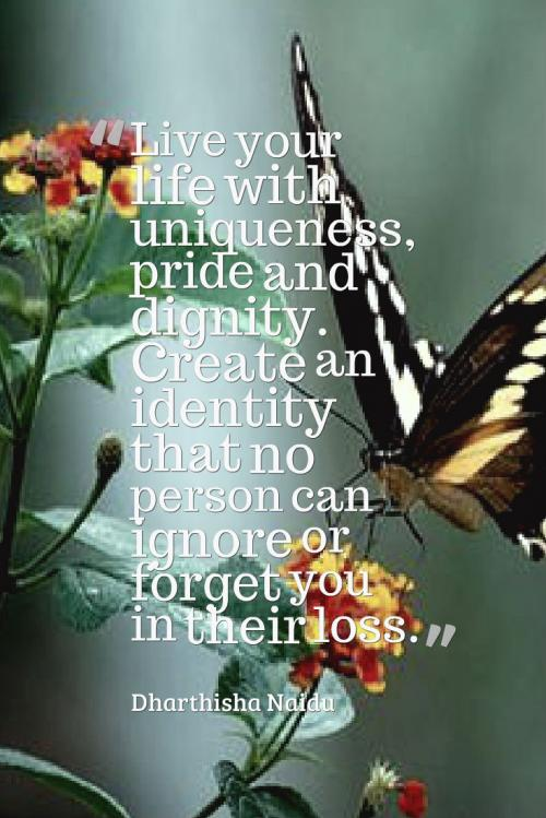 Live your life with uniqueness, pride and dignity. Create an identity that no person can ignore or forget you in their loss.