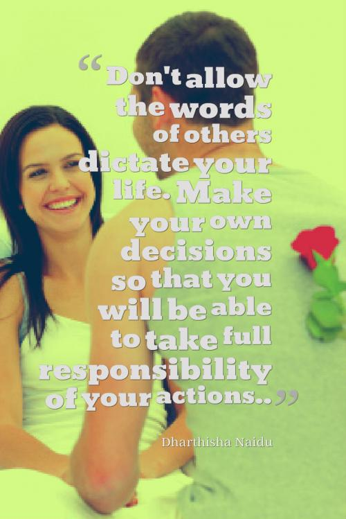 Don't allow the words of others dictate your life. Make your own decisions so that you will be able to take full responsibility of your actions..