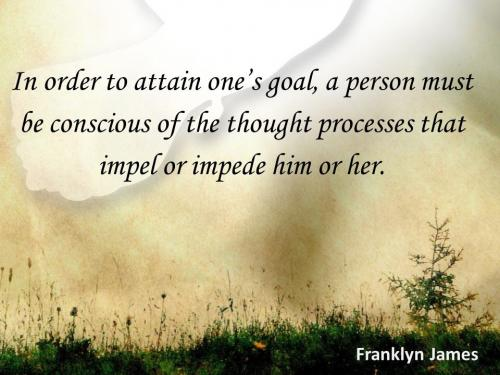 In order to attain one's goal, a person must be conscious of the thought process that impel or impede him or her.