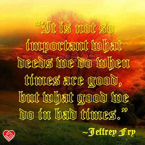 It is not so important what deeds we do when times are good, but what good we do in bad times.