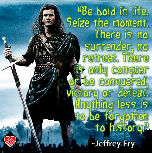 Be bold in life. Seize the moment. There is no surrender, no retreat. There is only conquer or be conquered, victory or defeat. Anything less is to be forgotten to history.