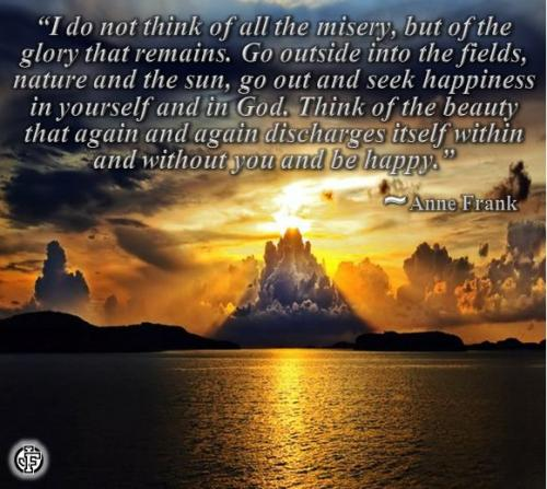 I do not think of all the misery, but of the glory that remains. Go outside into the fields, nature and the sun, go out and seek happiness in yourself and in God. Think of the beauty that again and again discharges itself within and without you and be happy.