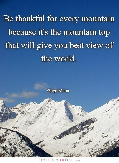 Be thankful for every mountain, because it's the mountain top that will give you best view of the world.