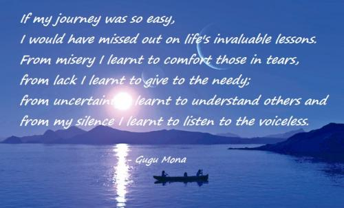 If my journey was so easy, I would have missed out on life's invaluable lessons. From misery I learnt to comfort those in tears, from lack I learnt to give to the needy; from uncertainty I learnt to understand others and from my silence I learnt to listen to the voiceless.