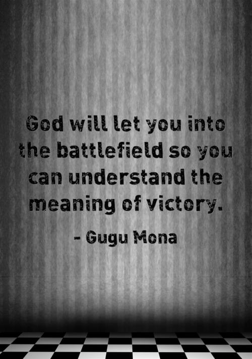 God will let you into the battlefield so you can understand the meaning of victory.