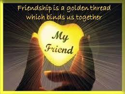 Friendship is a golden thread, which binds us together.