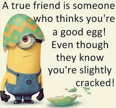 A good friend is someone who thinks you're a good egg! Even though they know you're slightly cracked!