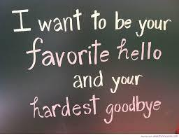 I want to be your favourite hello and your hardest goodbye....