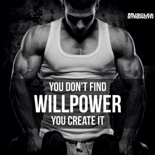 you don't find will power, you create it.