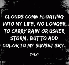 Clouds come floating into my life No longer to carry rain or usher storm But to add color to my sunset sky