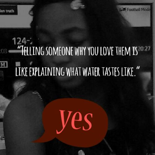 Telling someone why you love them is like explaining how water tastes like