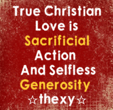 True Christian love is sacrificial action and selfless generosity