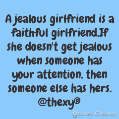 A jealous girlfriend is a faithful girlfriend.If she doesn't get jealous when someone has your attention,then someone else has hers.