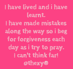 I have lived and I have learnt.I have made mistakes along the way so I beg for forgiveness as I try to pray.I can't think far.