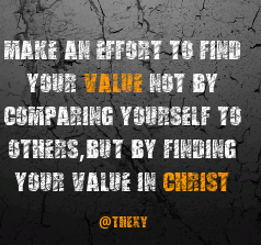 Make an effort to find your value not by comparing yourself to others, but by finding your value in Christ.