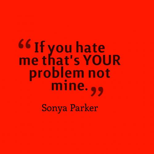 If you hate me that's YOUR problem not mine.