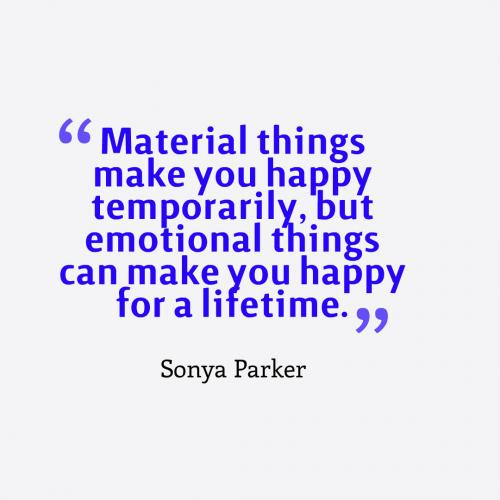 Material things make you happy temporarily, but emotional things can make you happy for a lifetime.