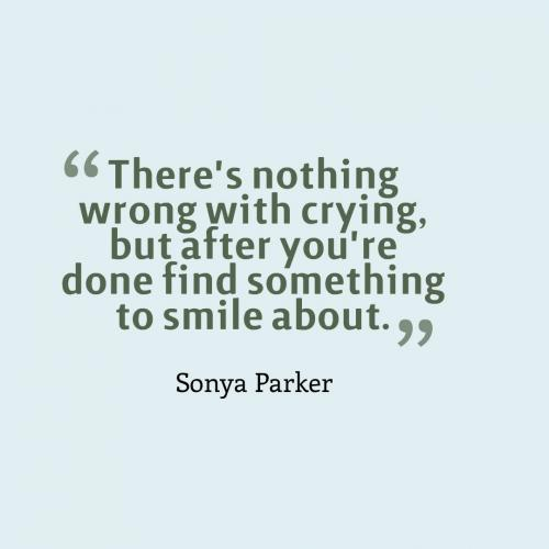 There's nothing wrong with crying, but after you're done find something to smile about.
