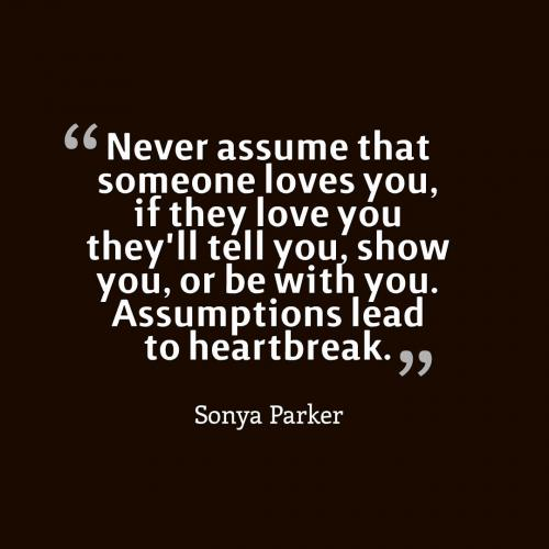 Never assume that someone loves you, if they love you they'll tell you, show you, or be with you. Assumptions lead to heartbreak.