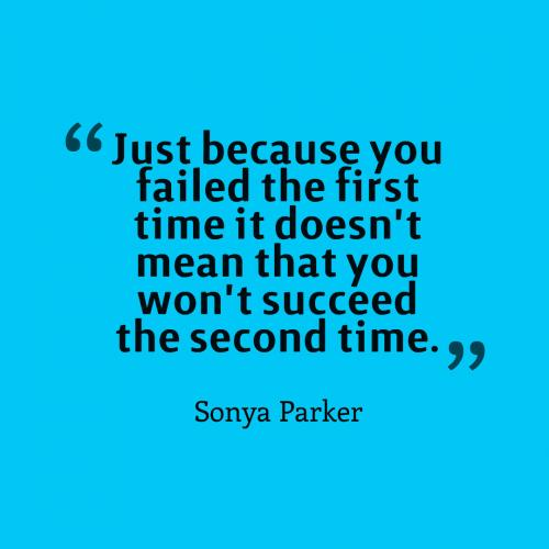 Just because you failed the first time it doesn't mean that you won't succeed the second time.