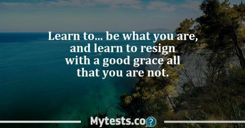 Learn to..be what you are, and learn to resign with a good grace all that you are not