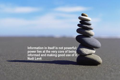 Information in itself is not powerful, power lies at the very core of being informed and making good use of it.