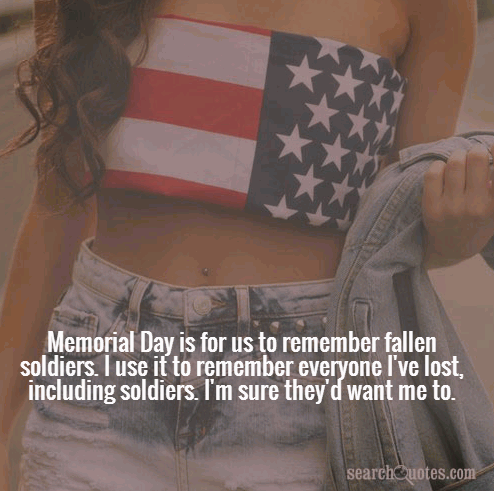 Memorial Day is for us to remember fallen soldiers. I use it to remember everyone I've lost, including soldiers. I'm sure they'd want me to.