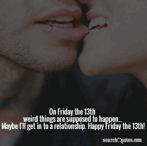 On Friday the 13th weird things are supposed to happen...Maybe I'll get in to a relationship. Happy Friday the 13th!
