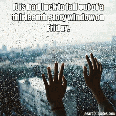 It is bad luck to fall out of a thirteenth story window on Friday.