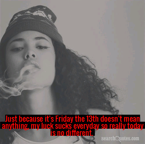Just because it's Friday the 13th doesn't mean anything, my luck sucks everyday so really today is no different.