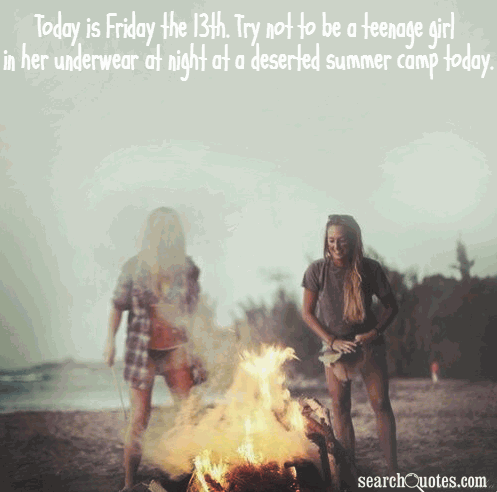 Today is Friday the 13th. Try not to be a teenage girl in her underwear at night at a deserted summer camp today.