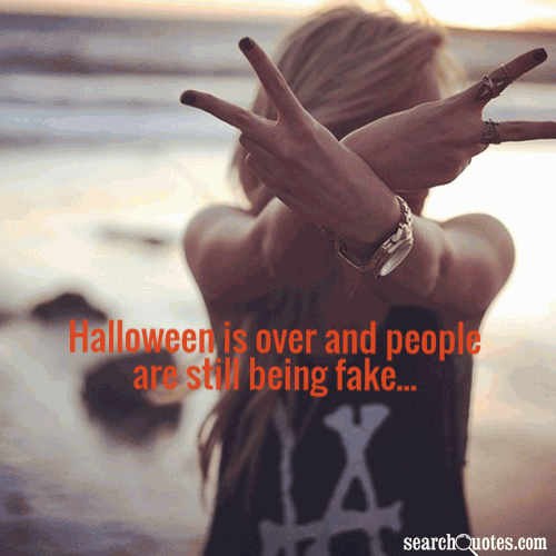 Halloween is over and people are still being fake...