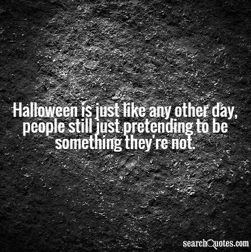 Halloween is just like any other day, people still just pretending to be something they're not.