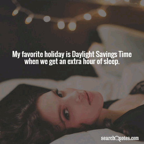 My favorite holiday is Daylight Savings Time when we get an extra hour of sleep.