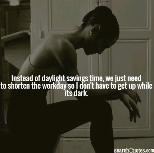Instead of daylight savings time, we just need to shorten the workday so I don't have to get up while its dark.