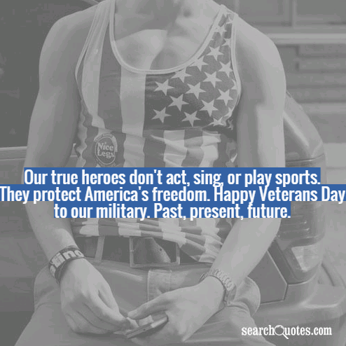 Our true heroes don't act, sing, or play sports. They protect America's freedom. Happy Veterans Day to our military. Past, present, future.