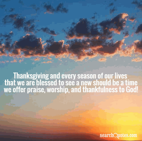 Thanksgiving and every season of our lives that we are blessed to see a new should be a time we offer praise, worship, and thankfulness to God!