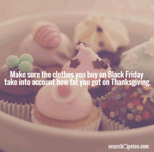 Make sure the clothes you buy on Black Friday take into account how fat you got on Thanksgiving.