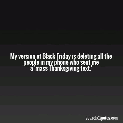 My version of Black Friday is deleting all the people in my phone who sent me a 'mass Thanksgiving text.'