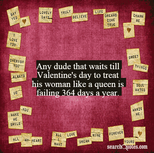 Any dude that waits till Valentine's day to treat his woman like a queen is failing 364 days a year.