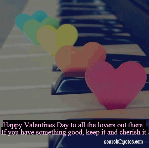 Happy Valentines Day to all the lovers out there. If you have something good, keep it and cherish it.