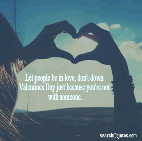Let people be in love, don't down Valentines Day just because you're not with someone.