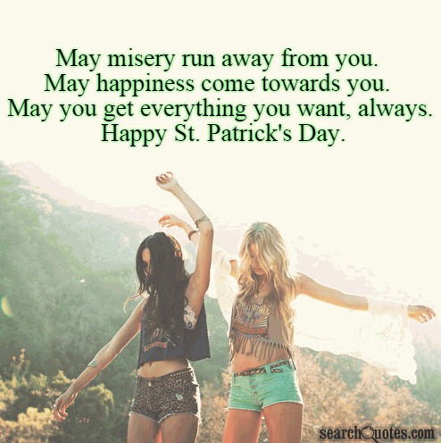 May misery run away from you. May happiness come towards you. May you get everything you want, always. Happy St. Patrick's Day.