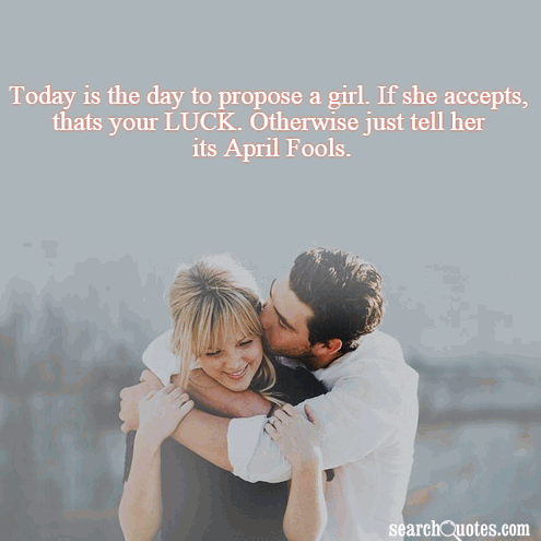 Today is the day to propose a girl. If she accepts, thats your LUCK. Otherwise just tell her its April Fools.
