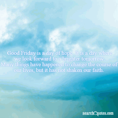 Good Friday is a day of hope. It is a day where we look forward to a brighter tomorrow. Many things have happened to change the course of our lives, but it has not shaken our faith.