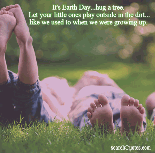 It's Earth Day...hug a tree. Let your little ones play outside in the dirt...like we used to when we were growing up.