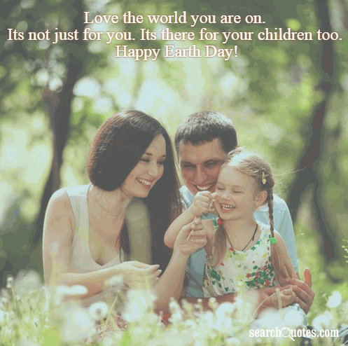 Love the world you are on. Its not just for you. Its there for your children too. Happy Earth Day!