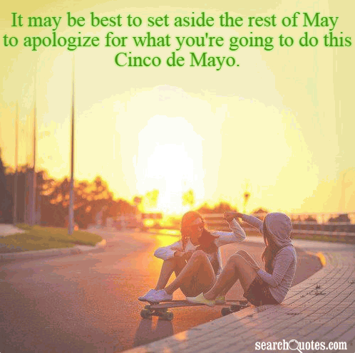 It may be best to set aside the rest of May to apologize for what you're going to do this Cinco de Mayo.