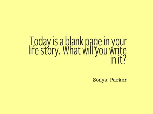 Today is a blank page in your life story. What will you write in it?